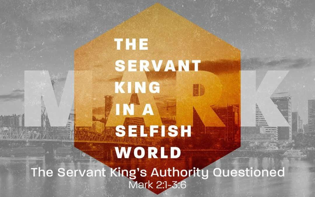 Mark: The Servant King in a Selfish World, Part 3 – The Servant King Authority Questioned