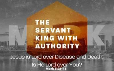 Mark: The Servant King's Authority, Part 2 – Jesus is Lord over Disease and Death; Is He Lord over You?