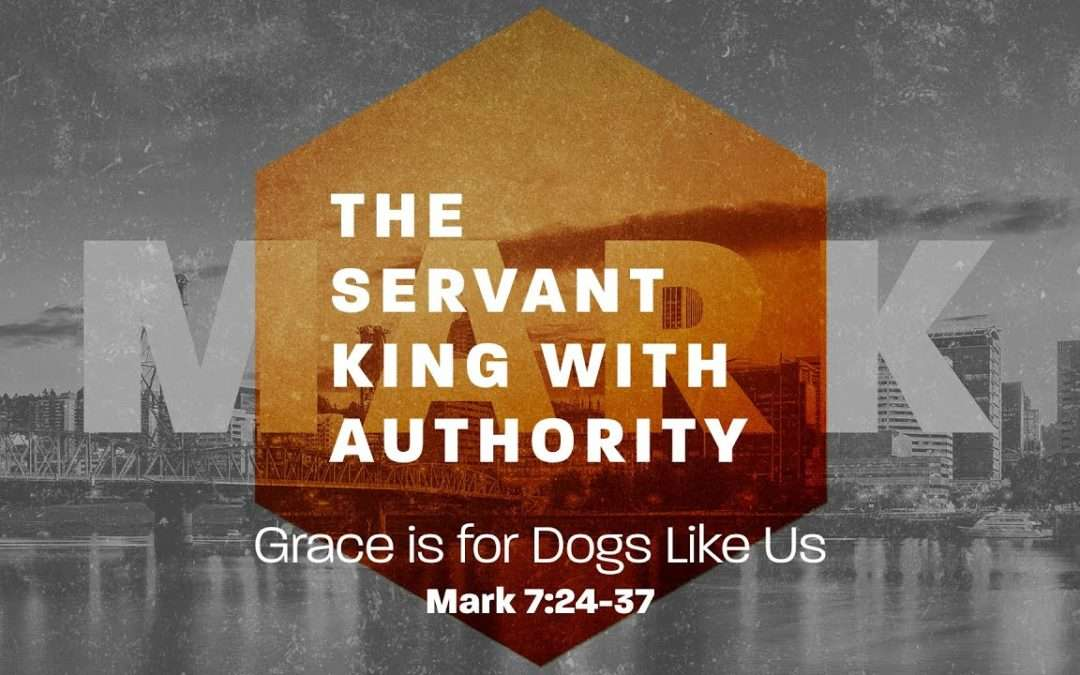 Mark: The Servant King With Authority, Part 5 – Grace is for Dogs Like Us