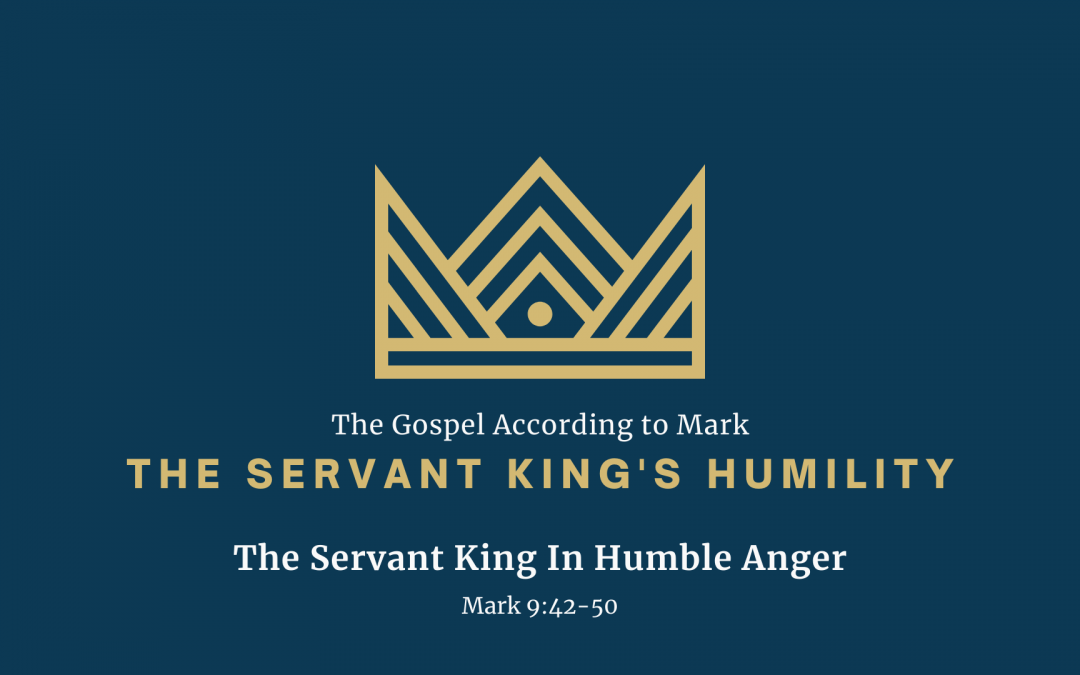 The Gospel According to Mark: The Servant King's Humility, Part 2 – The Servant King in Humble Anger