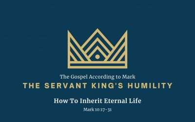 The Gospel According to Mark: The Servant King's Humility, Part 4 – How To Inherit Eternal Life