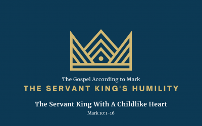 The Gospel According to Mark: The Servant King's Humility, Part 3 – The Servant King With A Childlike Heart