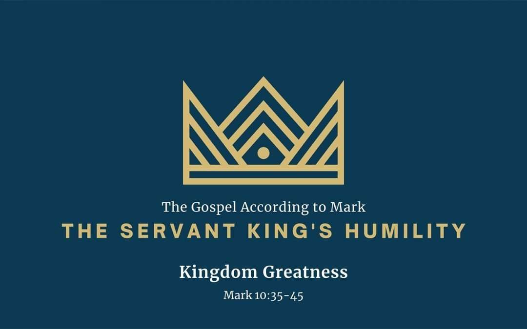 The Gospel According to Mark: The Servant King's Humility, Part 5 – Kingdom Greatness