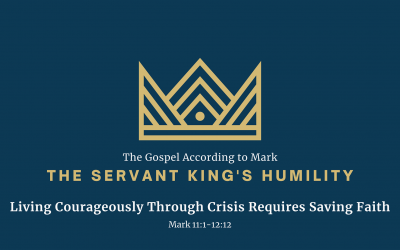 The Gospel According to Mark: The Servant King's Humility, Part 7 – Living Courageously Through Crisis Requires Saving Faith