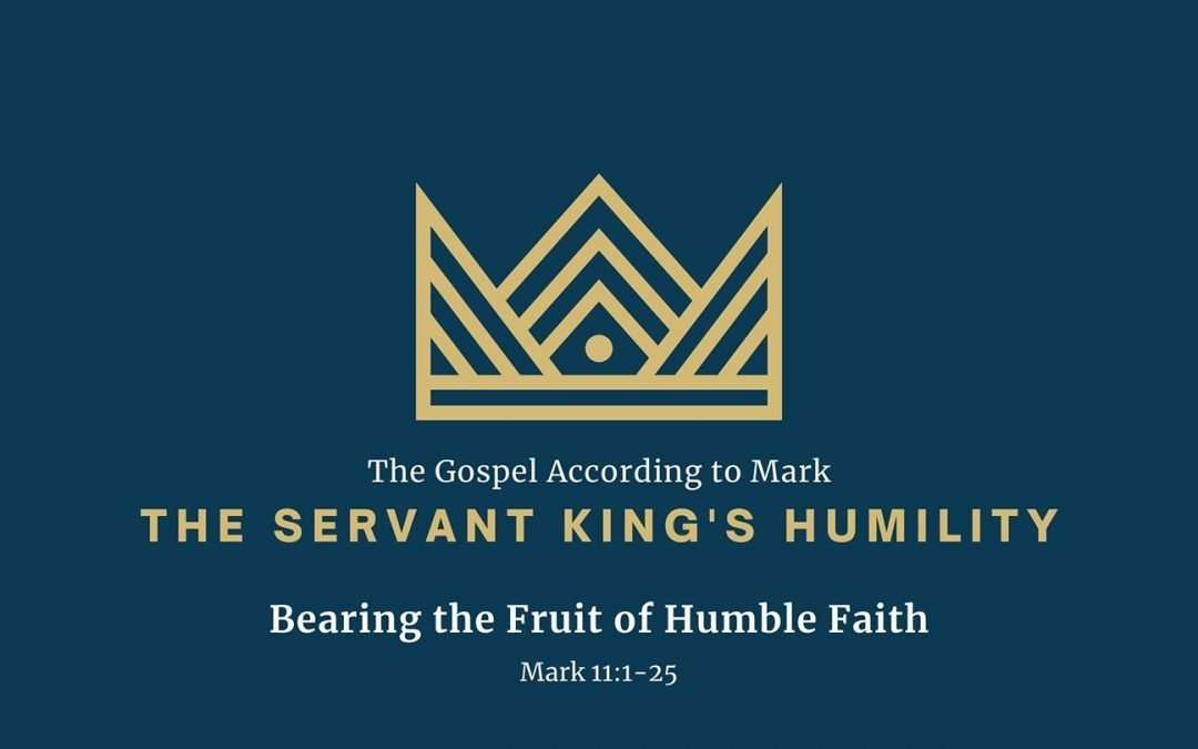 The Gospel According to Mark: The Servant King's Humility, Part 6 – Bearing the Fruit of Humble Faith