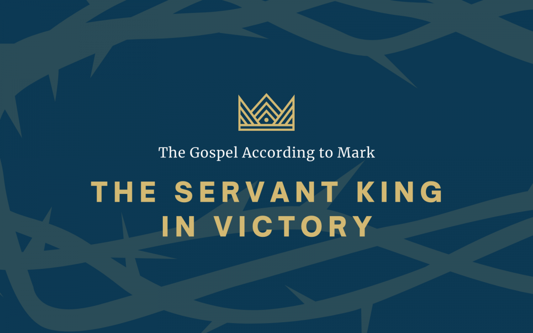 The Gospel According to Mark: The Servant King In Victory, Part 6: Victory Over Death