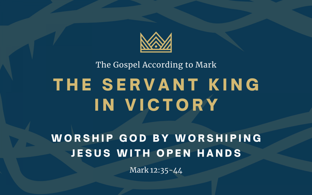 The Gospel According to Mark: The Servant King In Victory, Part 1 – Worshiping God by Worshiping Jesus with Open Hands