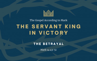 The Gospel According to Mark: The Servant King In Victory, Part 4: The Betrayal
