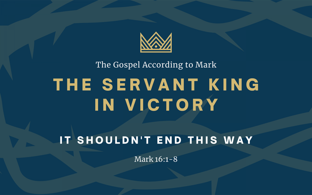 The Gospel According to Mark: The Servant King In Victory, Part 8: It Shouldn't End This Way