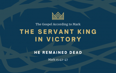 The Gospel According to Mark: The Servant King In Victory, Part 7: He Remained Dead