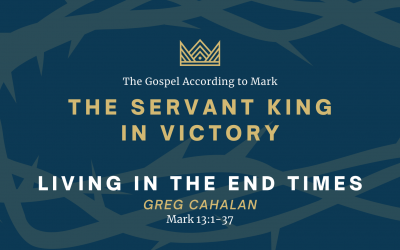 The Gospel According to Mark: The Servant King In Victory, Part 2 – Living in the End Times