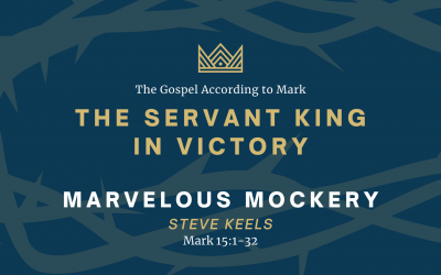 The Gospel According to Mark: The Servant King In Victory, Part 5: Marvelous Mockery