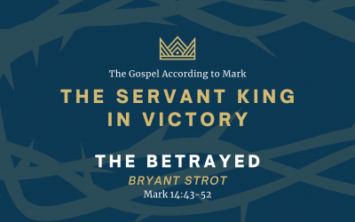 The Gospel According to Mark: The Servant King In Victory, Part 4: The Betrayed